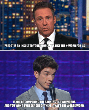 "Paging UnexpectedMulaney: ""FREDO"" IS AN INSULT TO YOUR PEOPLE ITS LIKE THE N-WORD FOR US  IF YOU'RE COMPARING THE BADNESSOF TWO WORDS,  AND YOU WON'T EVEN SAY ONE OF THEM.. THATS THE WORSE WORD. Paging UnexpectedMulaney"