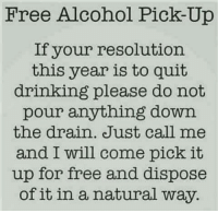 #jussayin: Free Alcohol Pick Up  If your resolution.  this year is to quit  drinking please do not  pour anything down  the drain. Just call me  and I will come pick it  up for free and dispose  of it in a natural way. #jussayin