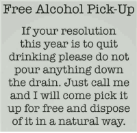 :): Free Alcohol Pick-Up  If your resolution  this year is to quit  drinking please do not  pour anything down  the drain. Just call me  and I will come pick it  up for free and dispose  of it in a natural way. :)