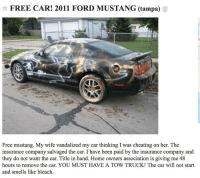 <p>Bad monday?</p>: FREE CAR! 2011 FORD MUSTANG (tampa) 3  Free mustang. My wife vandalized my car thinking I was cheating on her. The  insurance company salvaged the car. I have been paid by the insurance company and  they do not want the car. Title in hand. Home owners association is giving me 48  hours to remove the car. YOU MUST HAVE A TOW TRUCK! The car will not start  and smells like bleach <p>Bad monday?</p>