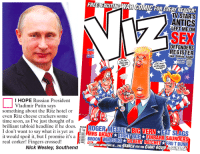 Talk about topical. A letter in the new Viz, with a big orange Donald Trump on the front, which is in the shops now.: FREE EXCITING WAR COMIC FOR EVERY READER!  TV STARS  ANTICS  LEFT ME ON  SEX  OFFENDERS  REGISTER  I HOPE Russian President  Vladimir Putin says  something about the Ritz hotel or  even Ritz cheese crackers some  time soon, as I've just thought of a  brilliant tabloid headline if he does.  MELLE BIG VERN  I don't want to say what it is yet as d  S BR  it would spoil it, but I promise it's a  BROON WMNDSORS  GubERIr FINBARASAUNDERS  real corker! Fingers crossed!  CHEU FRUT BUNN  Nick Wesley, Southend  NeluNGAPMENTREN. THE SEARCH FOR GIANT SQUID ORGIMATRAT Talk about topical. A letter in the new Viz, with a big orange Donald Trump on the front, which is in the shops now.