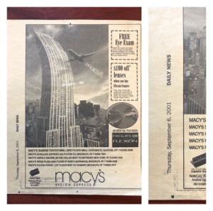 """Found this in an old stack of newspapers today: Macy's ran an interesting 8"""" x 8"""" advertisement in the New York Daily News on September 6, 2001: FREE  Eye Exam  the oupon and eoe  Coupon epies 93001  macys  $100 off  lenses  when you buy  Flexon frames  """"gpro Prt t  coupon and cve 00of  Fecn  optican tor ditals  Coupon p9-30-01  tanes  MACY'S  MACY'S  MACY'S  MACY'S  MACY'S  AS SEEN ON TELEVISION  F ONLY ALL METAL WERE  FLEXON  MACYS QUEENS CENTER MALL (3RD FLOOR MALL ENTRANCE) QUEENS, NY 718595-2266  MACYS SUNGLASS EXPRESS (422 FULTON ST) BROOKLYN, NY 718802-7904  MACYS HERALD SQUARE (IN THE CELLAR NEXT TO GIFTWRAP) NEW YORK NY 212/494-7300  MACYS KINGS PLAZA (2ND FLOOR AT NORTH ENTRANCE) BROOKLYN, NY 718/892-6266  MACYS FULTON STREET (1ST FLOOR NEXT TO HOSIERY) BROOKLYN, NY 718802-7674  USE YOUR MA  CREDIT CA  Master Card,VIS  Amenicon Exp  also acceple  macys  ws  V1SION EX PRESS  C  Thursday, September 6, 2001  DAILY NEWS  Thursday, September 6, 2001  DAILY NEWS Found this in an old stack of newspapers today: Macy's ran an interesting 8"""" x 8"""" advertisement in the New York Daily News on September 6, 2001"""