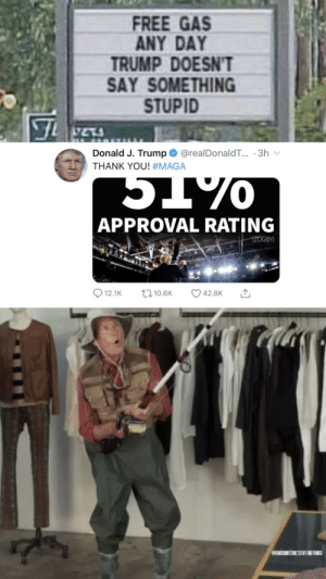 You Almost Had It (insert new tweet for endless karma): FREE GAS  ANY DAY  TRUMP DOESN'T  SAY SOMETHING  STUPID  Donald J. Trump@realDonaldT... 3h  THANK YOU! #MAGA  APPROVAL RATING  (ZOGBY)  t10.6K  12.1K  42.8K  ORANDOMINTERNETSTUFFANDTHINGS You Almost Had It (insert new tweet for endless karma)