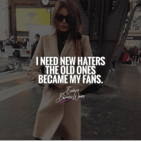 Bitch, Memes, and Social Media: FREE  I NEED NEWHATERS  THE OLD ONES  BECAMEMY FANS If you're a hater but check my social media religiously, bitch you're a fan. BadassBusinessWomen