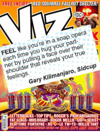 Memes, Sid, and Opera: FREE INSID  RED SQUIRREL FALLOUT SHELIER!  PLEASE BUY  THIS COML  26  like you're in a soap opera  hug their  each time over true  reveals your that shoulder Sidcup  Kilimanjaro  Gary LETTERBOCKSATOP TIPS IGE  PROFANISAURUS  FAT SLAGS MRSBRADY ROGER MELLIE SID THE SEXISTR  PLAYTIME FONTAYNE REKL *LE TW*TS MILLIE TANT Ah well, it's not all bad news. There's a new Viz in the shops today.