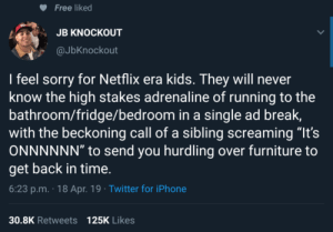 "Dank, Iphone, and Memes: Free liked  JB KNOCKOUT  @JbKnockout  l feel sorry for Netflix era kids. They will never  know the high stakes adrenaline of running to the  bathroom/fridge/bedroom in a single ad break,  with the beckoning call of a sibling screaming ""It's  ONNNNNN"" to send you hurdling over furniture to  get back in time  6:23 p.m. 18 Apr. 19 Twitter for iPhone  125K Likes  30.8K Retweets Theyll never know the horror of zoning out while on the TV guide channel and missing the listing you were waiting for.😢 by Rolloverbeethoven93 MORE MEMES"