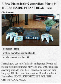 Chewbacca, Nintendo, and Phone: Free Nintendo 64+2 controllers, Mario 64  IRULES INSIDE-PLEASE READ] (Lake  Clackamas)  condition: good  make manufacturer: Nintendo  model name number: 64  I'm trying to get rid of this n64 and games. Please call  me on the phone number provided and, without saying  anything else, do your best Chewbacca roar and then  hang up. If I liked your impression, I'll call you back.  Remember, NO TALKING EXCEPT FOR THE  CHEWBACCA ROAR <p>The Best Way To Prank A Friend.</p>