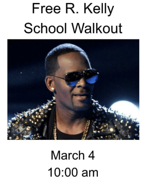 This is a job for the students: Free R. Kelly  School Walkout  March 4  10:00 am This is a job for the students