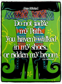 It's true, you know....: Free-Spirited  Do not judge  my path,  you haven't walked  in my shoes  or ridden  my broom.  AMCaldorcraft It's true, you know....
