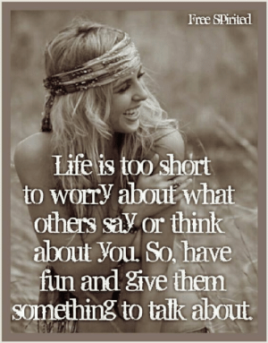 Life Is Too Short To: Free SPirited  Life is too short  to Worry aboul what  others salV or think  about You So, have  fun and give them  something to talk about