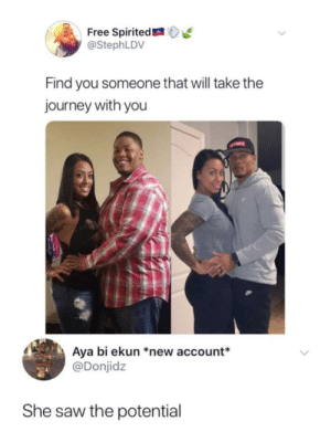 Dank, Journey, and Memes: Free Spirited  @StephLDV  Find you someone that will take the  journey with you  Aya bi ekun *new account*  @Donjidz  She saw the potential Potential by oracle9297 MORE MEMES