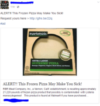 "Food, Frozen, and Pizza: FREE  .STUFF  1hr-  ALERT! This Frozen Pizza May Make You Sick!  Request yours here > http ligre be/22q  #ad  EXTRA LARGE  SUPREME PIZZA  ALERT!! This Frozen Pizza May Make You Sick!  RBR Meat Company, Inc., a Vernon, Calif. establishment, is recalling approximately  21,220 pounds of frozen pizza product that possibly is contaminated with Listeria  monocytogenes! This product is found at Walmart! If you have purchased.. <p><a href=""http://memehumor.tumblr.com/post/158529667103/who-wants-to-get-food-poisoning"" class=""tumblr_blog"">memehumor</a>:</p>  <blockquote><p>Who wants to get food poisoning?</p></blockquote>"