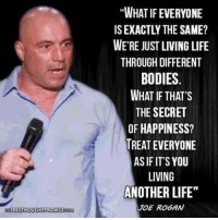 "Joe Rogan: FREE THOUGHT PROJECT  ""WHAT IF EVERYONE  ISEXACTLY THE SAME?  WE'RE JUST LIVING LIFE  THROUGH DIFFERENT  BODIES  WHAT IF THAT'S  THE SECRET  OF HAPPINESS?  TREAT EVERYONE  ASIF IT'S YOU  LIVING  ANOTHER LIFE""  JOE ROGAN"