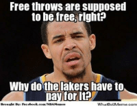 Facebook, Los Angeles Lakers, and Meme: Free throws are supposed  to be free, right?  Why do the lakers have to  ay for it?  Broucht By: Facebook.com/NBAMemes  WhatDouMeme.com Poor LakeShow! Credit: Jethro V Kabigting  http://whatdoumeme.com/meme/jfyif6