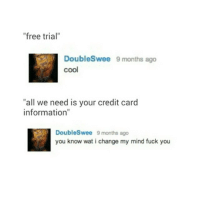 """I don't FUCK WITH ...: """"free trial""""  DoubleSwee 9 months ago  """"all we need is your credit card  information""""  Doubles wee 9 months ago  you know wat i change my mind fuck you I don't FUCK WITH ..."""