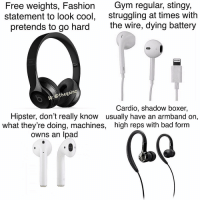Bad, Fashion, and Gym: Free weights, Fashion  statement to look cool,  pretends to go hard  Gym regular, stingy,  struggling at times with  the wire, dying battery  Ic: @thegainz  Cardio, shadow boxer,  usually have an armband on,  Hipster, don't really know  what they're doing, machines,  owns an Ipad  high reps with bad form 🙂 nooneissafe