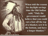 "Daylight Savings Time, Memes, and Daylight Savings: FREE YOUR MIND and THINK  When told the reason  for daylight savings  time the Old Indian  said, ""Only the  government would  believe that you could  cut a foot off the top  of a blanket, sew it to  the bottom, and have  a longer blanket."""