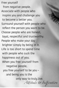 Free yourself  from negative people.  Associate with people who  inspire you and challenge you  to become a better you.  Surround yourself with people who  reflect the person you want to be.  Choose people who are honest,  loyal, respectful and trustworthy.  People who make your day  brighter simply by being in it.  Life is too short to spend time  with people who suck the  happiness out of you.  When you free yourself from  negative people,  you free yourself to be you  and being you is the  only way to truly live.  itude to Inspiration Free yourself from negative people.  Attitude to Inspiration
