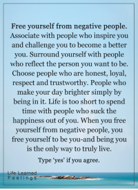 Memes, Too Short, and 🤖: Free yourself from negative people.  Associate with people who inspire you  and challenge you to become a better  you. Surround yourself with people  who reflect the person you want to be  Choose people who are honest, loyal  respect and trustworthy. People who  make your day brighter simply by  being in it. Life is too short to spend  time with people who suck the  happiness out of you. When you free  yourself from negative people, you  free yourself to be you-and being you  is the only way to truly live.  Type 'yes' if you agree.  Life Learned  F e e l i n g  s <3