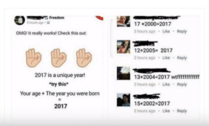 Dank, Facebook, and Memes: Freedom  17+2000-2017  2 hours ago Like Reply  ours ago  OMG! It really works! Check this out:  12+2005 2017  2hours ago Like Reply  2017 is a unique year!  try this  Your age+ The year you were born  2017  3+2004-2017 wtfffffffffff  2 hours ago Like Reply  15+2002 2017  2 hours ago Like Reply Facebook is a truly special place by keklifter MORE MEMES