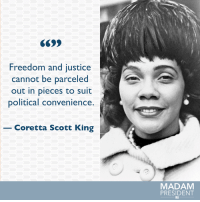 Coretta Scott King, Memes, and 🤖: Freedom and justice  cannot be parceled  out in pieces to suit  political convenience  Coretta Scott King  MADAM  PRESIDENT Activist and civil rights leader Coretta Scott King never gave up on her fight for equality and justice. #BlackHistoryMonth #ShePersists