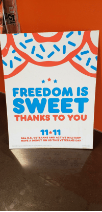 Based Dunkin' Donuts: FREEDOM IS  SWEETT  THANKS TO YOU  ALL U.S. VETERANS AND ACTIVE MILITAR  HAVE A DONUT ON US THIS VETERANS DAY  Participation may vary, Limited-time offer. Limit one per guest.@2018 DD IP Holder LLC  DD 1018 CN001 Based Dunkin' Donuts