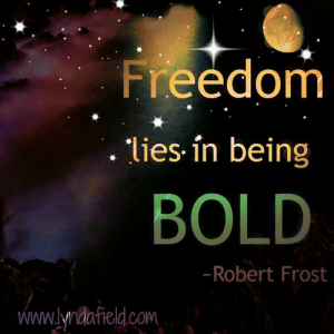 Life, Memes, and Bold: Freedom  lies in being  BOLD  Robert Frost  www.lyndafield.com Lynda Field Life Coach