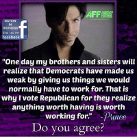"Well said...RIP: FREEDOM  NATION  IN  DISTRESS  like us on  facebook  ""One day my brothers and sisters will  realize that Democrats have made us  weak by giving us things we would  normally have to work for. That is  why vote Republican for they realize  anything worth having is worth  working for.  Prince  Do you agree? Well said...RIP"