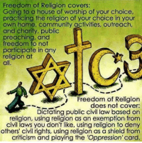 What freedom of religion is & isn't...: Freedom of Religion covers:  Going to a house of worship of your choice,  practicing the religion of your choice in your  own home, community activities, outreach,  and charity, public  preaching, and  freedom to not  E  participate in any  religion at  all.  Freedom of Religion  does not cover:  Dictating public civil law based on  religion, using religion as an exemption from  civil laws you don't like, using religion to deny  others' civil rights, using religion as a shield from  criticism and playing the 'Oppression' card. What freedom of religion is & isn't...