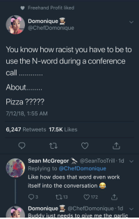 "Apparently, Bad, and Dude: Freehand Profit liked  Domonique .  @ChefDomonique  You know how racist you have to be to  use the N-word during a conference  call  About  Pizza ?????  7/12/18, 1:55 AM  6,247 Retweets 17.5K Likes  Sean McGregor @SeanToo Trill-1d ﹀  Replying to @ChefDomonique  Like how does that word even work  itself into the conversation  3  172  Domonique @ChefDomonique.1d  Buddv iust needs to aive me the garlic <p><a href=""http://celticpyro.tumblr.com/post/176012420944/curiooftheheart-celticpyro-iirc-he-was"" class=""tumblr_blog"">celticpyro</a>:</p>  <blockquote><p><a href=""https://curiooftheheart.tumblr.com/post/176012238756/celticpyro-iirc-he-was-talking-about-his"" class=""tumblr_blog"">curiooftheheart</a>:</p><blockquote> <p><a href=""http://celticpyro.tumblr.com/post/176012105014/iirc-he-was-talking-about-his-upbringing-and-about"" class=""tumblr_blog"">celticpyro</a>:</p>  <blockquote><p>IIRC he was talking about his upbringing and about how racist a neighborhood he grew up in (and that it was terrible how blatantly racist they were in that time and place). In context, he was saying ""They would call you the n-word openly"" but he actually said the word. <br/></p></blockquote>  <p>From what I'm seeing apparently he for some fucking reason decided to claim Colonel Sanders used that word with no public backlash (like the reason is because Papa John himself was getting backlash for comments on NFL protests but even then he really didn't have to bring up or quote exactly the Colonol). And the thing about a racist neighborhood was  to bring up tying black people to trucks and basically keelhauling them…ostensibly in an attempt to go ""See I'm from an area that did this and think it's so I'm not racist."" But the people he was talking to rather reasonably went ""Why the fuck would you talk about that???""</p> </blockquote> <p>Okay, that's fair.<br/></p></blockquote>  <p>Yeah that was the context of the statements and it's like… Maybe you're not a big racist yourself but holy fuck dude, in this day and age do you not see how you can't say shit like that on a phone call? There were about a million better ways to communicate ""I'm not racist"" or just vaguely say ""I remember how bad racism was growing up"". At no point did you need to actually use the N-word or go into graphic descriptions of racist violence.</p>"