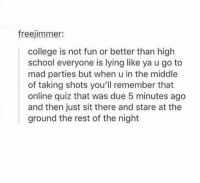 i hopped off the porch now i'm on itttt: freejimmer:  college is not fun or better than high  school everyone is lying like ya u go to  mad parties but when u in the middle  of taking shots you'll remember that  online quiz that was due 5 minutes ago  and then just sit there and stare at the  ground the rest of the night i hopped off the porch now i'm on itttt