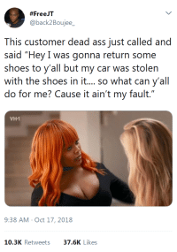 """Ass, Shoes, and Car:  #FreeJT  @back2Boujee  This customer dead ass just called and  said """"Hey I was gonna return some  shoes to y'all but my car was stolen  with the shoes in i.... so what can y'all  do for me? Cause it ain't my fault.""""  ИН!  9:38 AM Oct 17, 2018  10.3K Retweets37.6K Likes"""