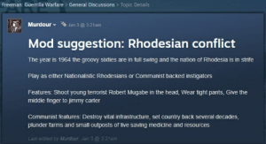 Rhodesia... Seriously?: Freeman: Guerrilla Warfare > General Discussions > Topic Details  Murdour  Jan 3 @ 3:21am  Mod suggestion: Rhodesian conflict  The year is 1964 the groovy sixties are in full swing and the nation of Rhodesia is in strife  Play as either Nationalistic Rhodesians or Communist backed instigators  Features: Shoot young terrorist Robert Mugabe in the head, Wear tight pants, Give the  middle finger to jimmy carter  Communist features: Destroy vital infrastructure, set country back several decades,  plunder farms and small outposts of live saving medicine and resources  Last edited by Murdour, Jan 3 @ 3:21am Rhodesia... Seriously?