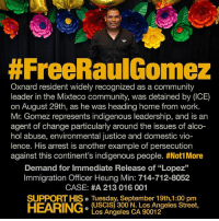 "We urge y'all to take a few minutes of your day to support this campaign and FreeRaulGomez! ✊🏾✊🏾 ""Oxnard, California, September 13, 2017– RAUL GOMEZ, an Oxnard-based resident widely recognized as a community leader in the Mixteco community, was detained by Immigration and Customs Enforcement (ICE) on Tuesday, August 29th, as he was leaving his home for work. Mr. Gomez moved to Ventura County from his home state of Oaxaca with the goal of being able to support himself and his family. Mr. Gomez has no criminal background, and in recent years has built up his own tree trimming business in the Oxnard area. Mr. Gomez's arrest comes at a time when ICE raids and detentions have been rising sharply,"" said Lucas Zucker, Policy Director for the Central Coast Alliance United for a Sustainable Economy (CAUSE). ""His case is yet another example of how the Trump administration's mass deportations are tearing apart the fabric of our communities by ripping away community leaders, parents, neighbors, and business owners."" Mr. Gomez's hearing is scheduled for Tuesday, September 19th at 1pm, at the US Citizenship and Immigration Services (USCIS) building, 300 N. Los Angeles Street, Los Angeles, CA 90012."" Not1More HereToStay:  #FreeRaulGomez  Oxnard resident widely recognized as a community  leader in the Mixteco community, was detained by (ICE)  on August 29th, as he was heading home from work.  Mr. Gomez represents indigenous leadership, and is an  agent of change particularly around the issues of alco-  hol abuse, environmental justice and domestic vio-  lence. His arrest is another example of persecution  against this continent's indigenous people. #Not! More  Demand for Immediate Release of ""Lopez""  Immigration Officer Heung Min: 714-712-8052  CASE: #A 213 016 001  SUPPORT HIS. Tuesday, September 19th,1:00 pm  HEARING:  (USCIS) 300 N. Los Angeles Street,  Los Angeles CA 90012 We urge y'all to take a few minutes of your day to support this campaign and FreeRaulGomez! ✊🏾✊🏾 ""Oxnard, California, September 13, 2017– RAUL GOMEZ, an Oxnard-based resident widely recognized as a community leader in the Mixteco community, was detained by Immigration and Customs Enforcement (ICE) on Tuesday, August 29th, as he was leaving his home for work. Mr. Gomez moved to Ventura County from his home state of Oaxaca with the goal of being able to support himself and his family. Mr. Gomez has no criminal background, and in recent years has built up his own tree trimming business in the Oxnard area. Mr. Gomez's arrest comes at a time when ICE raids and detentions have been rising sharply,"" said Lucas Zucker, Policy Director for the Central Coast Alliance United for a Sustainable Economy (CAUSE). ""His case is yet another example of how the Trump administration's mass deportations are tearing apart the fabric of our communities by ripping away community leaders, parents, neighbors, and business owners."" Mr. Gomez's hearing is scheduled for Tuesday, September 19th at 1pm, at the US Citizenship and Immigration Services (USCIS) building, 300 N. Los Angeles Street, Los Angeles, CA 90012."" Not1More HereToStay"