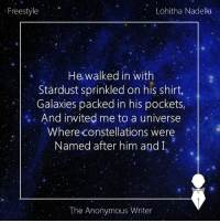 Freestyling, Memes, and Anonymous: Freestyle  Lohitha Nadella  He walked in with  Stardust sprinkled on his shirt,  Galaxies packed in his pockets,  And invited me to a universe  Where constellations were  Named after him and I,  The Anonymous Writer Freestyle | Lohitha Nadella