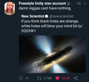 Cant have anything by 3dsXploit MORE MEMES: Freestyle Unity stan account  damn niggas cant have nothing  1d  New Scientist@newscientist  If you think black holes are strange,  white holes will blow your mind bit.ly/  2Q12HK1  71  7,798  25.3K Cant have anything by 3dsXploit MORE MEMES