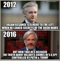 Crime, Memes, and Control: FREETHOUGHTPROJECT COM  2012  JULIANASSANGE ISA HERO TOTHE LEFT  WHEN HELEAKED SECRETSOF THE BUSH WARS  2016  BUT Now THAT HES RELEASED  THE TRUTH ABOUT HILLARYS CRIMES HE'S A SPY  CONTROLLED BY PUTIN & TRUMP