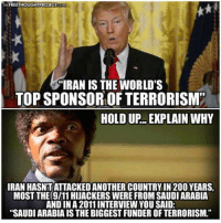"""Memes, Iran, and Saudi Arabia: FREETHOUGHTPROJECT  """"IRAN IS THE WORLD'S  TOPSPONSOR OF TERRORISM""""  HOLD UP EXPLAIN WHY  IRAN HASNITATTACKED ANOTHER COUNTRYIN 200YEARS.  MOST THE 9I11HIJACKERS WERE FROM SAUDI ARABIA  AND IN A 2011 INTERVIEW YOU SAID:  """"SAUDIARABIAIS THE BIGGESTFUNDER OF TERRORISM."""" Iran Just Officially Ditched the Dollar in Major Blow to US: Here's Why It Matters - Read Here: https://goo.gl/gvApAs"""