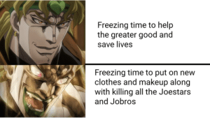 Clothes, Makeup, and Good: Freezing time to help  the greater good and  save lives  Freezing time to put on new  clothes and makeup along  with killing all the Joestars  and Jobros Dio-sama