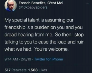 moi: French Benefits, C'est Moi  @10kbabyspiders  My special talent is assuming our  friendship is a burden on you and you  dread hearing from me. So then l stop  talking to you to ease the load and ruin  what we had. You're welcome.  9:14 AM 2/5/19 Twitter for iPhone  517 Retweets 1,568 Likes