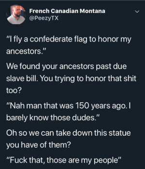 """Confederate Flag, Shit, and Shut Up: French Canadian Montana  @PeezyTX  """"I fly a confederate flag to honor my  ancestors.""""  We found your ancestors past due  slave bill. You trying to honor that shit  too?  """"Nah man that was 150 years ago.I  barely know those dudes.""""  Oh so we can take down this statue  you have of them?  """"Fuck that, those are my people"""" Pay up or shut up."""