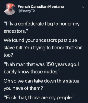 """Confederate Flag, Shit, and Fuck: French Canadian Montana  @PeezyTX  """"I fly a confederate flag to honor my  ancestors.""""  We found your ancestors past due  slave bill. You trying to honor that shit  too?  """"Nah man that was 150 years ago. I  barely know those dudes.""""  Oh so we can take down this statue  you have of them?  """"Fuck that, those are my people"""""""