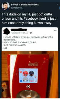Dude, Facebook, and Fucking: French Canadian Montana  PeezyTX  This dude on my FB just got outta  prison and his Facebook feed is just  him constantly being blown away  Tuesday at 11:29 AM .  l should of taking a video of me trying to figure this  machine out.  BACK TO THE FUCKING FUTURE  SHIT DONE CHANGED.  LOL  drinks  caffeine  fnit  ICED I'd friend this guy