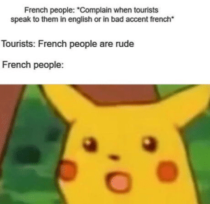 "Bad, Rude, and English: French people: ""Complain when tourists  speak to them in english or in bad accent french  Tourists: French people are rude  French people Omelette du fromage"