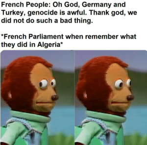Bad, God, and Germany: French People: Oh God, Germany and  Turkey, genocide is awful. Thank god, we  did not do such a bad thing.  *French Parliament when remember what  they did in Algeria* Nothing to see. Move along.