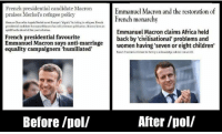 """Africa, Children, and Dank: French presidential candidate Macron  praises Merkel's refugee policy  Emmanuel Macron and the restoration of  French  h monanchy anlthe restoration of  monarch  German Chancellor Angela Merkel saed Europe's """"dignity""""by taking in refagees, French  presideatial eand klate Emmanel Maeron ts told a Geman pobliation.Macron faees an  upkill bettle abcad of thie year's eleetson.  Emnanuel Macron sayebwomen having seven or eight children  equality campaigners humiliated'  Emmanuel Macron claims Africa held  back by 'civilisational' problems and  women having 'seven or eight children'  French presidential favourite  Emmanuel Macron says anti-marriage  French President criticisec for failing a acknoedge colonial role at 620  Before /pol/  After /pol/ ~ Uncle Sam"""
