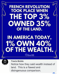 (GC): FRENCH REVOLUTION  TOOK PLACE WHEN /  THE TOP 3%  OWNED 35%  OF THE LAND.  IN AMERICA TODAY,  1% OWN 40%  OF THE WEALTH.  Vther98  Travis Bickle  Notice how they said wealth instead of  land. This is a flawed and  disingenuous comparison (GC)