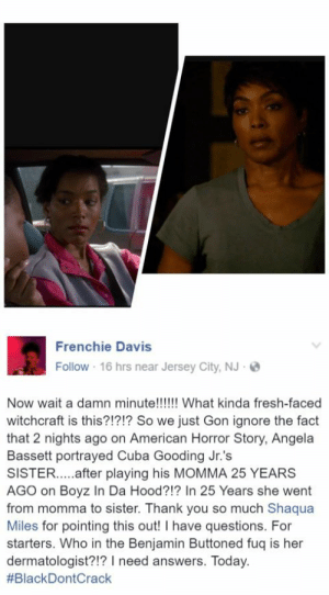 American Horror Story, Cuba Gooding Jr., and Facebook: Frenchie Davis  Follow 16 hrs near Jersey City, NJ  Now wait a damn minute!!!!!! What kinda fresh-faced  witchcraft is this?!?!? So we just Gon ignore the fact  that 2 nights ago on American Horror Story, Angela  Bassett portrayed Cuba Gooding Jr.'s  SISTER....after playing his MOMMA 25 YEARS  AGO on Boyz In Da Hood?!? In 25 Years she went  from momma to sister. Thank you so much Shaqua  Miles for pointing this out! I have questions. For  starters. Who in the Benjamin Buttoned fuq is her  dermatologist?!? I need answers. Today.  screengeniuz:  rafi-dangelo:  In 25 years, Angela Bassett has gone from playing Cuba Gooding Jr.'s mama to now playing his sister. I am screaming. (Facebook: Frenchie Davis)  #BlackGirlMagiiiiiiiiiiiiiiiic!!!!!