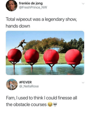 Me too lmfao: frenkie de jong  @FreshPrince_NW  Total wipeout was a legendary show,  hands down  #FEVER  @ NellaRose  Fam, l used to think l could finesse all  the obstacle courses Me too lmfao
