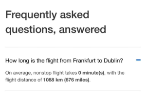 Apparently, Flight, and How: Frequently asked  questions, answered  How long is the flight from Frankfurt to Dublin?  On average, nonstop flight takes 0 minute(s), with the  flight distance of 1088 km (676 miles). Apparently my plane can teleport